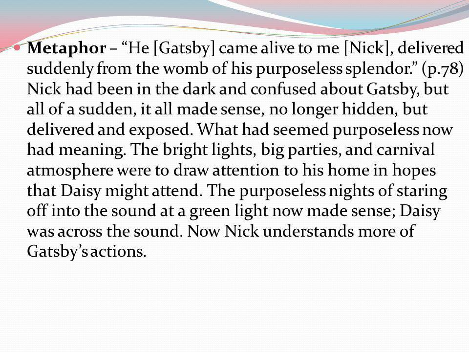 Metaphor – He [Gatsby] came alive to me [Nick], delivered suddenly from the womb of his purposeless splendor. (p.78) Nick had been in the dark and confused about Gatsby, but all of a sudden, it all made sense, no longer hidden, but delivered and exposed.